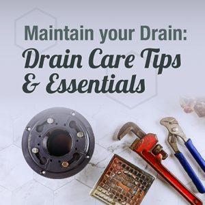 Maintain Your Drain: Drain Care Tips & Essentials